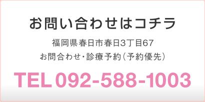 お問い合わせはコチラ:福岡県春日市春日3丁目67 お問合わせ・診療予約(予約優先)TEL 092-588-1003